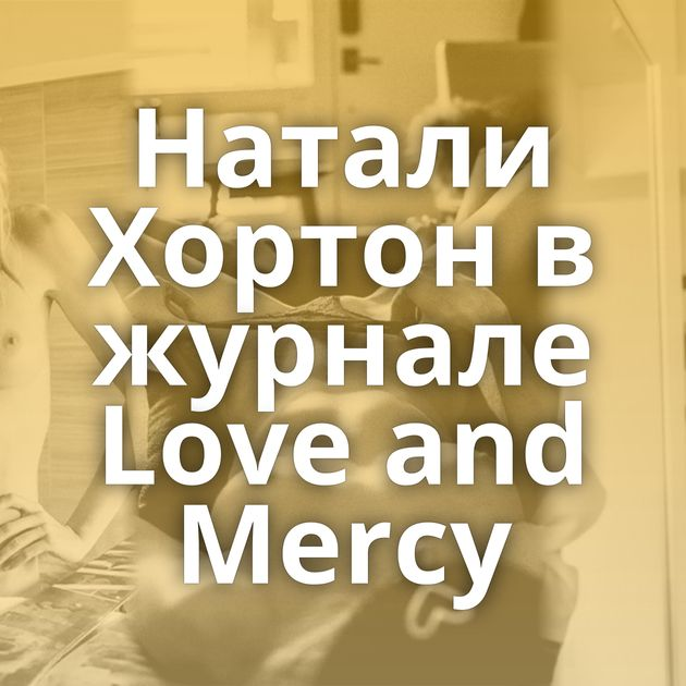 Натали Хортон в журнале Love and Mercy